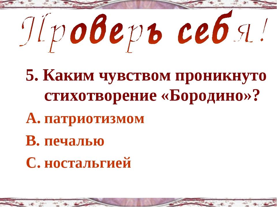 5. Каким чувством проникнуто стихотворение «Бородино»? патриотизмом печалью н...