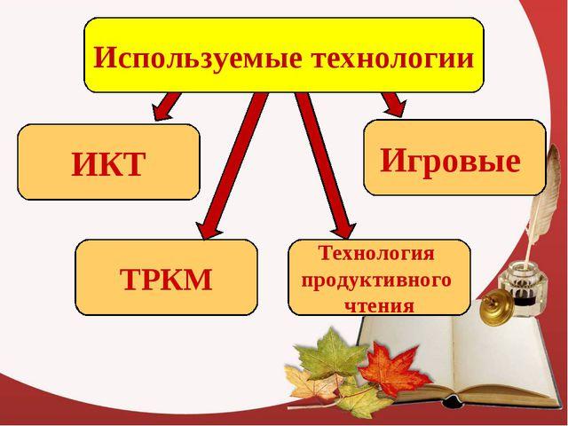 ИКТ ТРКМ Технология продуктивного чтения Игровые Используемые технологии