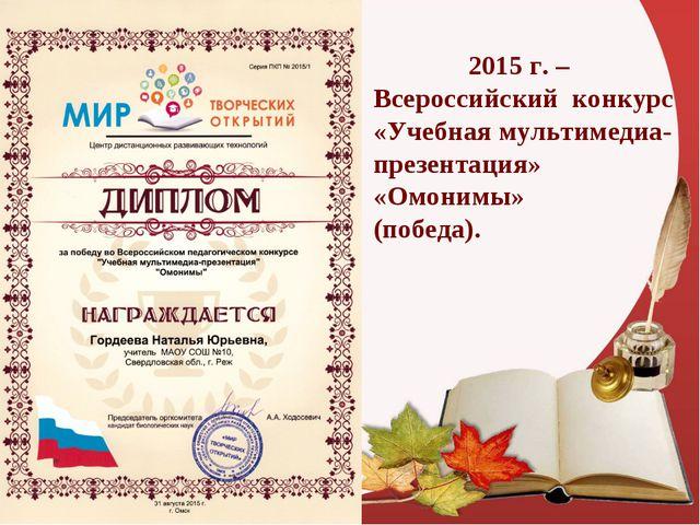 2015 г. – Всероссийский конкурс «Учебная мультимедиа-презентация» «Омонимы»...
