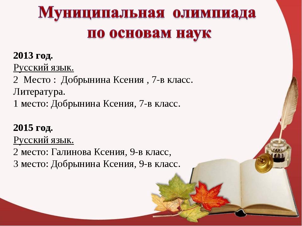 2013 год. Русский язык. 2 Место : Добрынина Ксения , 7-в класс. Литература. 1...