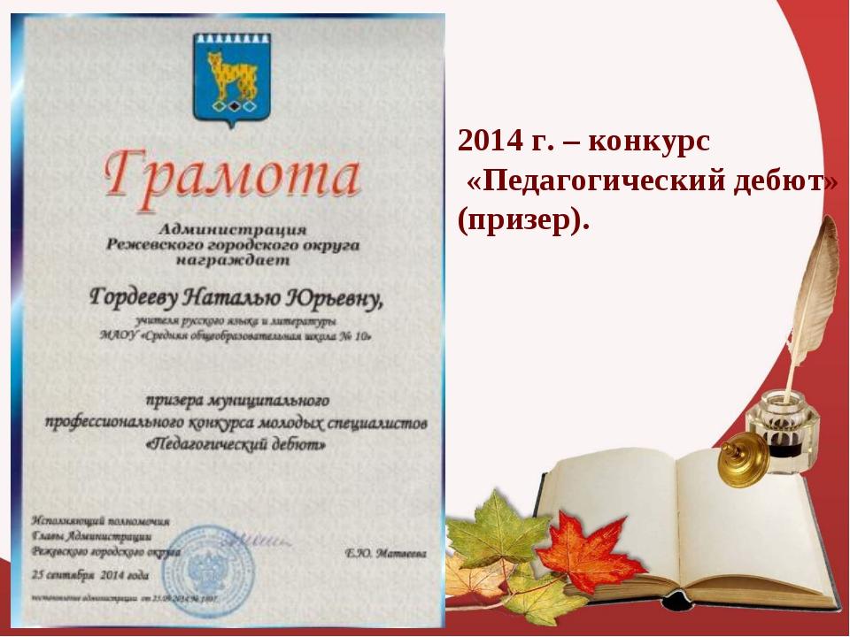 2014 г. – конкурс «Педагогический дебют» (призер).