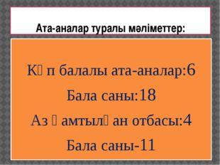Ата-аналар туралы мәліметтер: Көп балалы ата-аналар:6 Бала саны:18 Аз қамтылғ