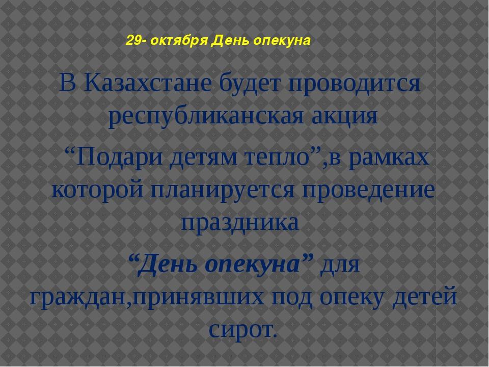29- октября День опекуна В Казахстане будет проводится республиканская акция...