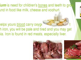 Calcium is need for children's bones and teeth to grow. It is found in food l