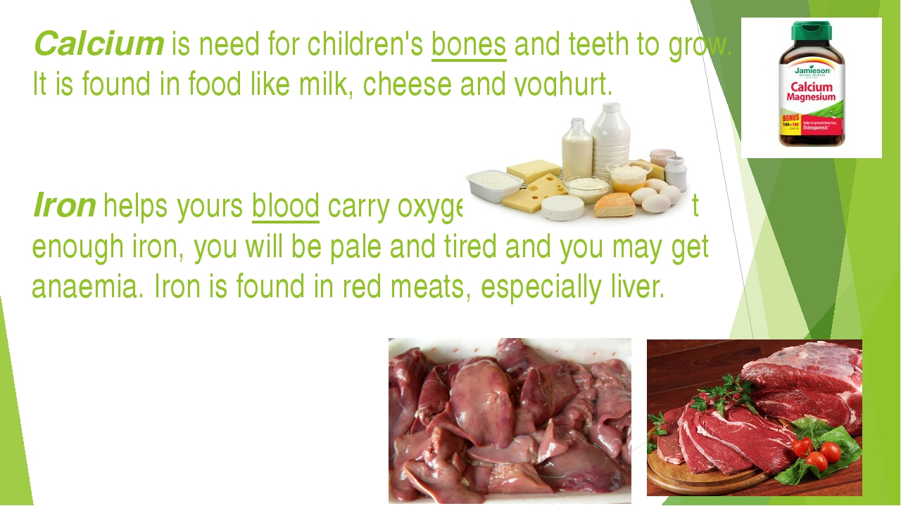 Calcium is need for children's bones and teeth to grow. It is found in food l...