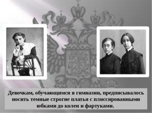 Девочкам, обучающимся в гимназии, предписывалось носить темные строгие плать