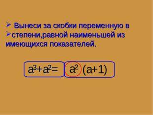 a³+a²= a² Вынеси за скобки переменную в степени,равной наименьшей из имеющихс