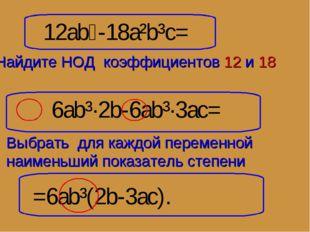 12ab⁴-18a²b³c= 6ab³·2b-6ab³·3ac= =6ab³(2b-3ac). Найдите НОД коэффициентов 12