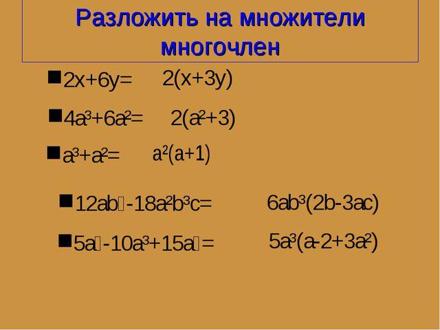Разложить на множители многочлен 2x+6y= 2(x+3y) 4a³+6a²= 2(a²+3) 5a⁴-10a³+15a...
