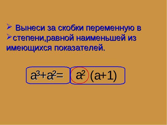 a³+a²= a² Вынеси за скобки переменную в степени,равной наименьшей из имеющихс...