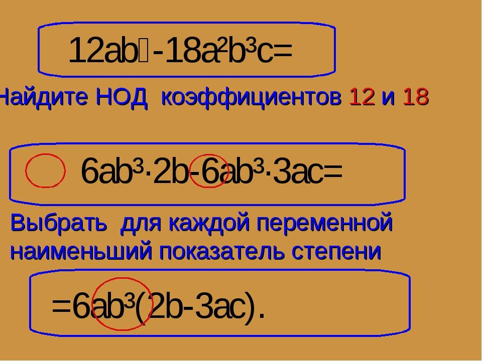 12ab⁴-18a²b³c= 6ab³·2b-6ab³·3ac= =6ab³(2b-3ac). Найдите НОД коэффициентов 12...