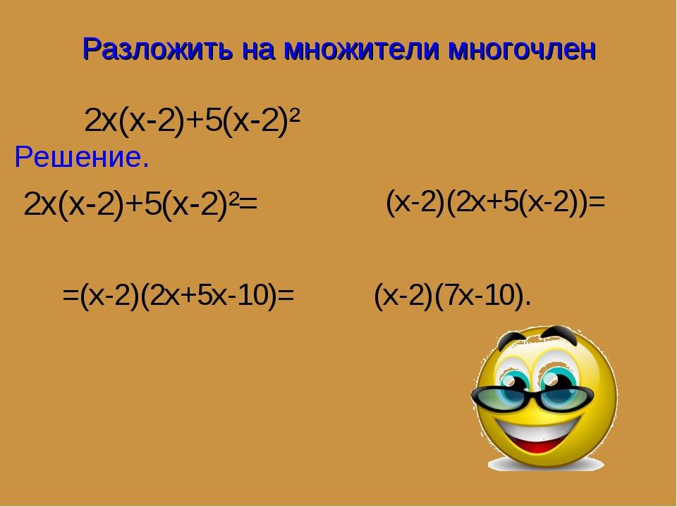 Разложить на множители многочлен 2x(x-2)+5(x-2)² Решение. 2x(x-2)+5(x-2)²= (x...