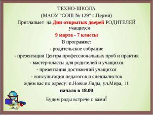 """ТЕХНО-ШКОЛА (МАОУ """"СОШ № 129"""" г.Перми) Приглашает наДни открытых дверейРОД"""