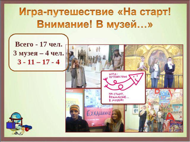 Всего - 17 чел. 3 музея – 4 чел. 3 - 11 – 17 - 4