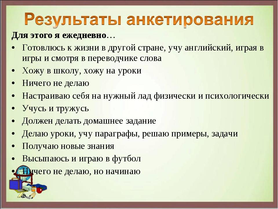 Для этого я ежедневно… Готовлюсь к жизни в другой стране, учу английский, игр...