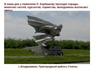 В наши дни у памятника П. Барбашову проходят парады воинских частей, курсанто