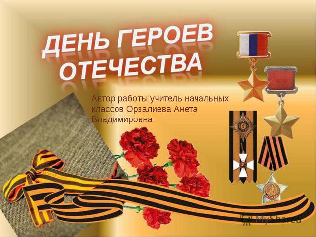 Автор работы:учитель начальных классов Орзалиева Анета Владимировна