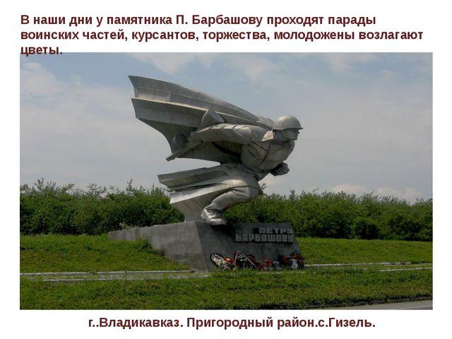В наши дни у памятника П. Барбашову проходят парады воинских частей, курсанто...