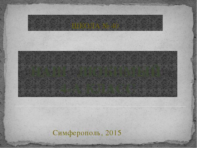 НАШ ЛЮБИМЫЙ 4-А КЛАСС Симферополь, 2015 ШКОЛА № 40