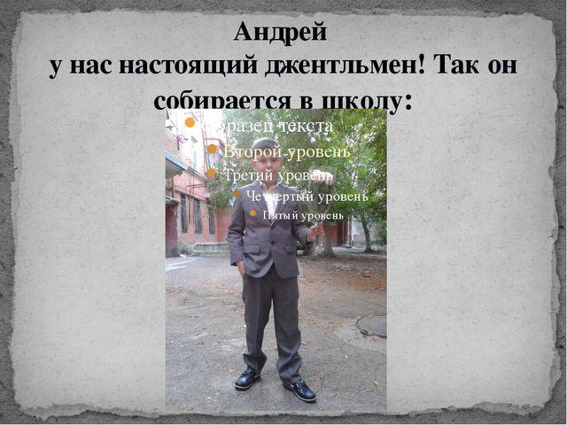 Андрей у нас настоящий джентльмен! Так он собирается в школу: