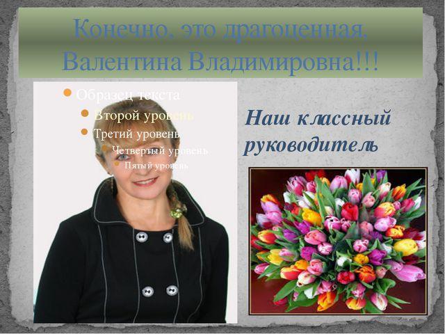Конечно, это драгоценная, Валентина Владимировна!!! Наш классный руководитель