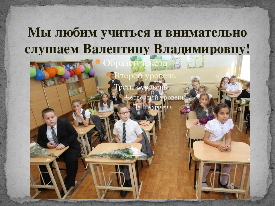 Мы любим учиться и внимательно слушаем Валентину Владимировну!