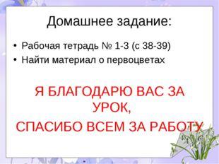 Домашнее задание: Рабочая тетрадь № 1-3 (с 38-39) Найти материал о первоцвета