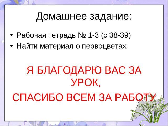 Домашнее задание: Рабочая тетрадь № 1-3 (с 38-39) Найти материал о первоцвета...