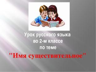 """Урок русского языка во 2-м классе по теме """"Имя существительное"""""""