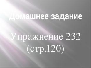 Домашнее задание Упражнение 232 (стр.120)