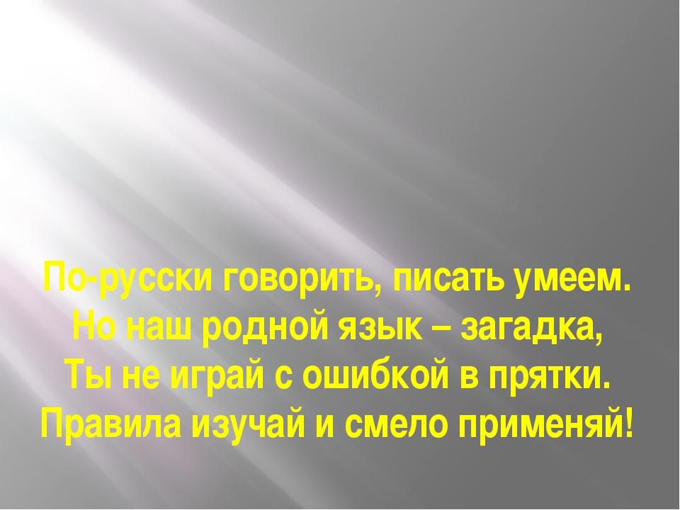 По-русски говорить, писать умеем. Но наш родной язык – загадка, Ты не играй с...