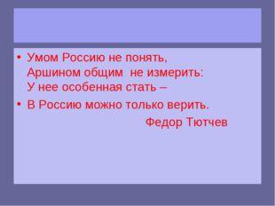 Умом Россию не понять, Аршином общим не измерить: У нее особенная стать – В