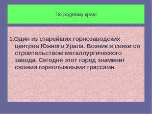 По родному краю 1.Один из старейших горнозаводских центров Южного Урала. Возн