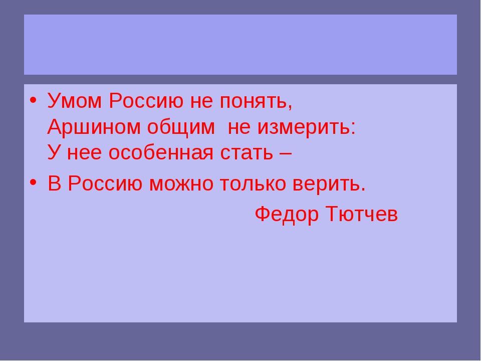 Умом Россию не понять, Аршином общим не измерить: У нее особенная стать – В...