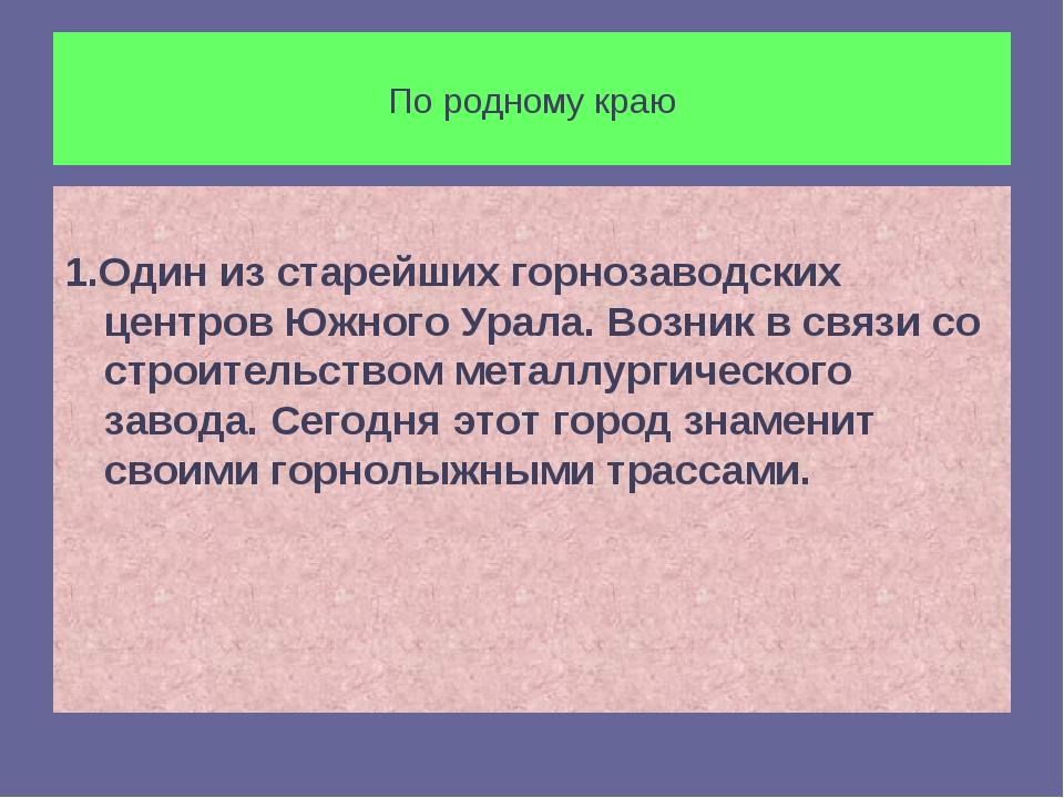 По родному краю 1.Один из старейших горнозаводских центров Южного Урала. Возн...