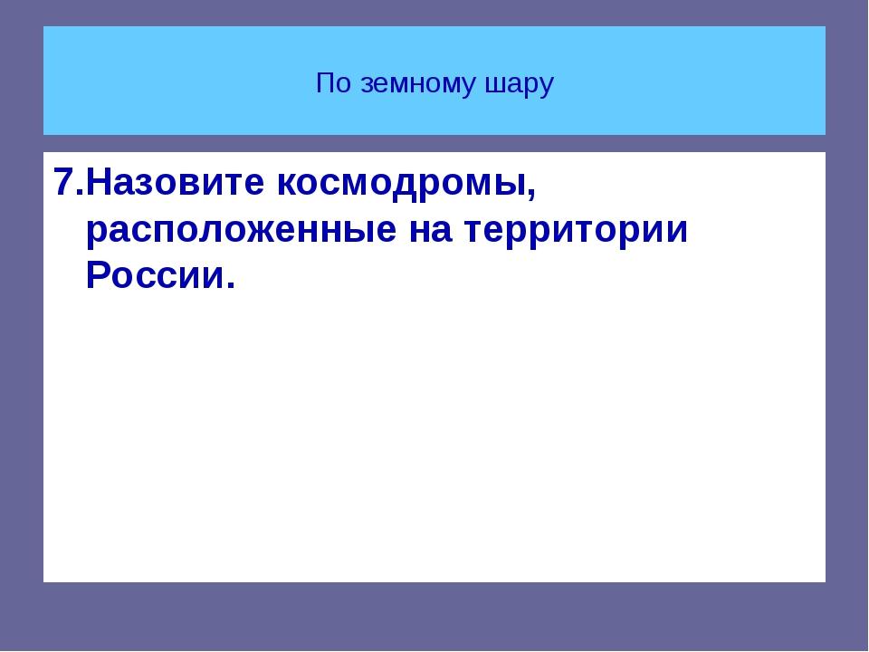 По земному шару 7.Назовите космодромы, расположенные на территории России.