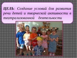ЦЕЛЬ: Создание условий для развития речи детей и творческой активности в теат