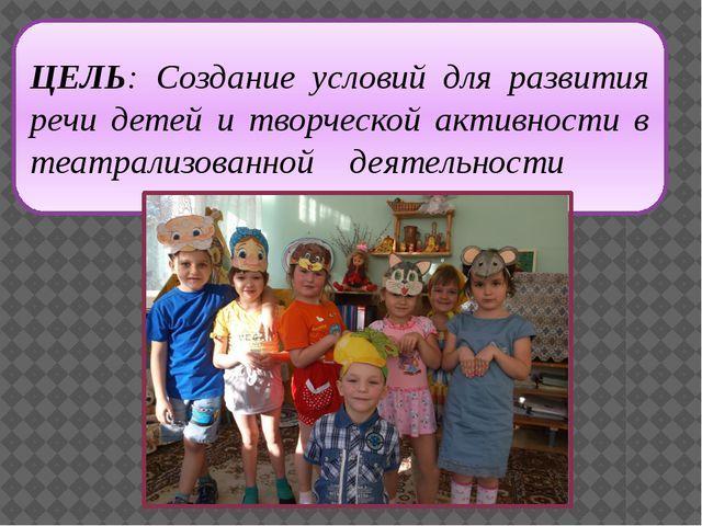 ЦЕЛЬ: Создание условий для развития речи детей и творческой активности в теат...