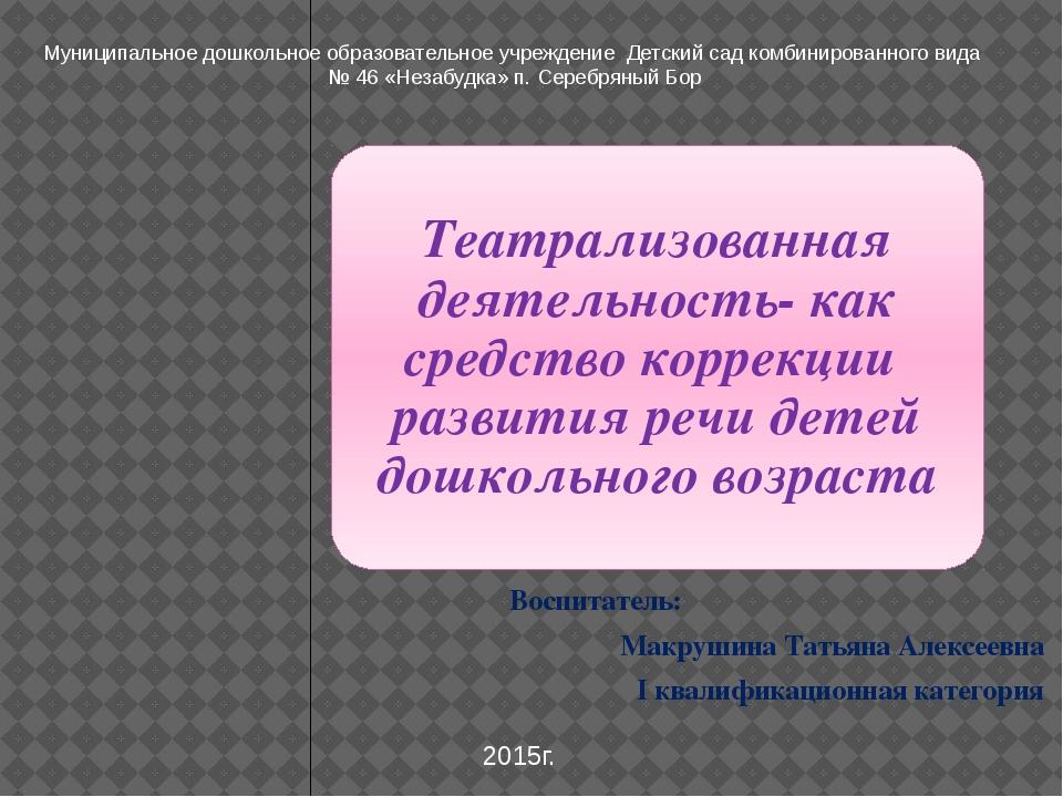 Воспитатель: Макрушина Татьяна Алексеевна I квалификационная категория Муниц...