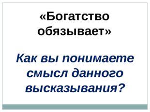 «Богатство обязывает» Как вы понимаете смысл данного высказывания?