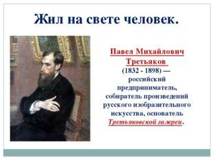 Жил на свете человек. Павел Михайлович Третьяков (1832 - 1898)— российский п