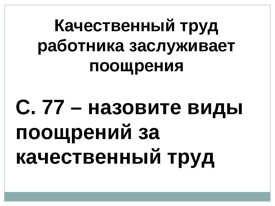 Качественный труд работника заслуживает поощрения С. 77 – назовите виды поощр...