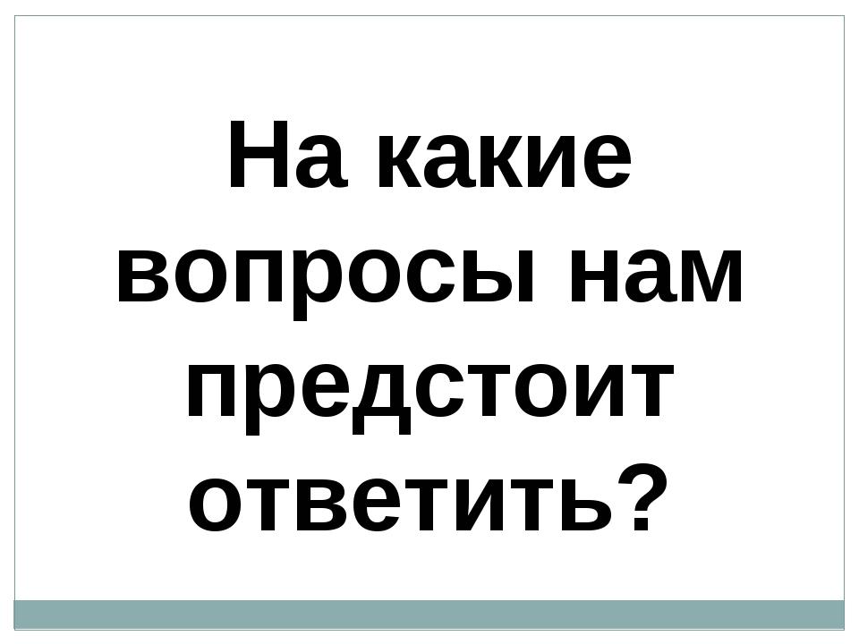 На какие вопросы нам предстоит ответить?