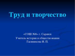 Труд и творчество «СОШ №8» г. Саранск Учитель истории и обществознания Гасиню