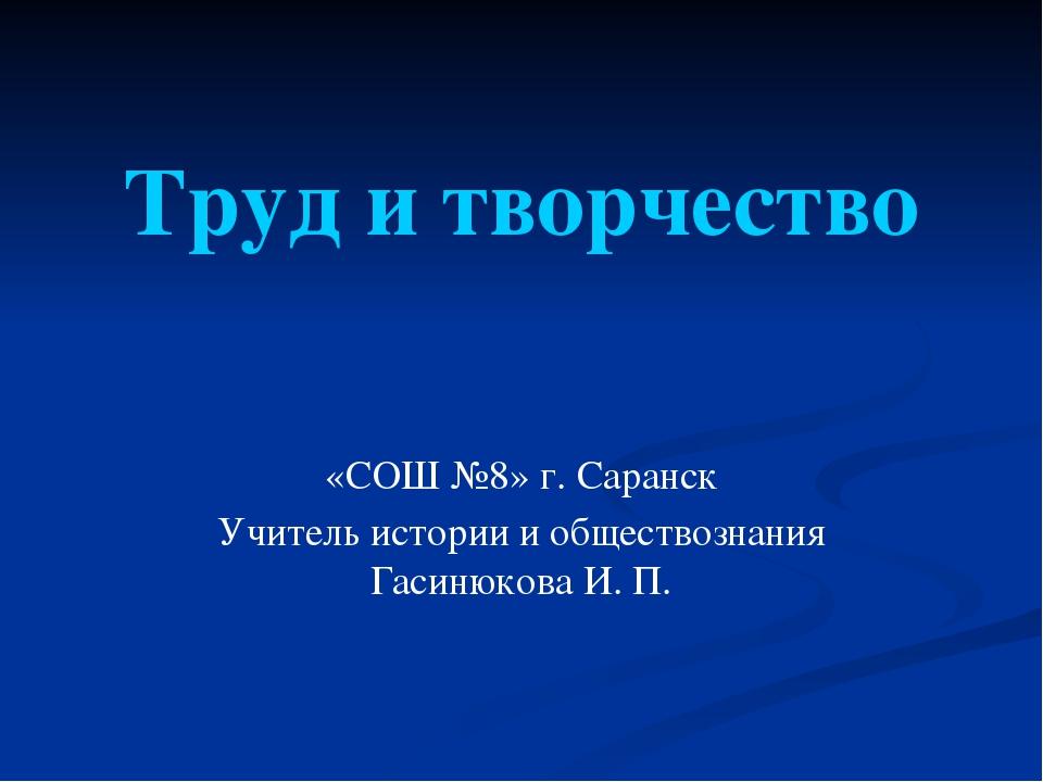 Труд и творчество «СОШ №8» г. Саранск Учитель истории и обществознания Гасиню...
