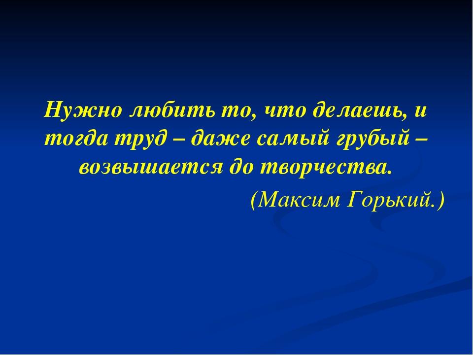 Нужно любить то, что делаешь, и тогда труд – даже самый грубый – возвышается...