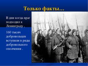 Только факты… В дни когда враг подходил к Ленинграду , 160 тысяч добровольцев