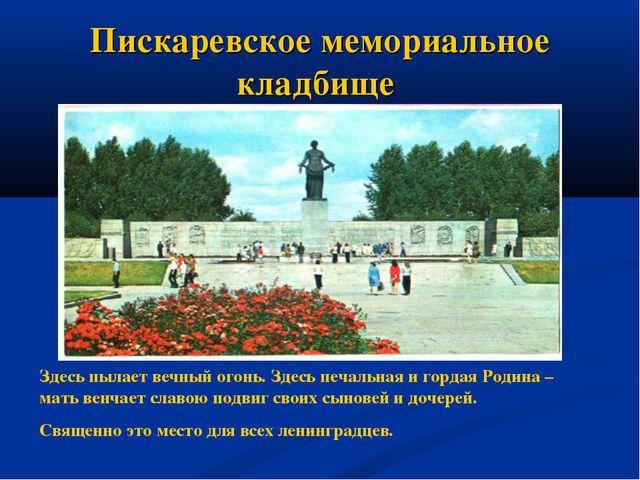 Пискаревское мемориальное кладбище Здесь пылает вечный огонь. Здесь печальная...