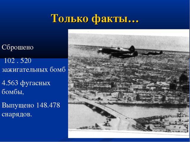 Только факты… Сброшено 102 . 520 зажигательных бомб 4.563 фугасных бомбы, Вып...