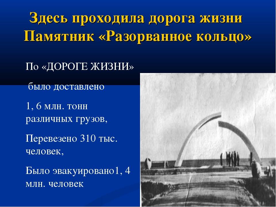 Здесь проходила дорога жизни Памятник «Разорванное кольцо» По «ДОРОГЕ ЖИЗНИ»...